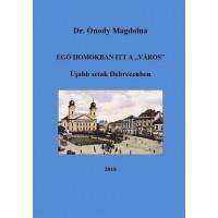 """Dr. Ónody Magdolna - Égő homokban itt a """"város"""". Újabb séták Debrecenben"""